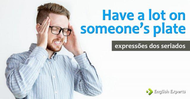 Expressões dos Seriados: Have a lot on someone's plate