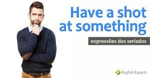 Expressões dos Seriados: Have a shot at something