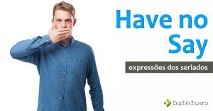 Expressões dos Seriados: Have no say