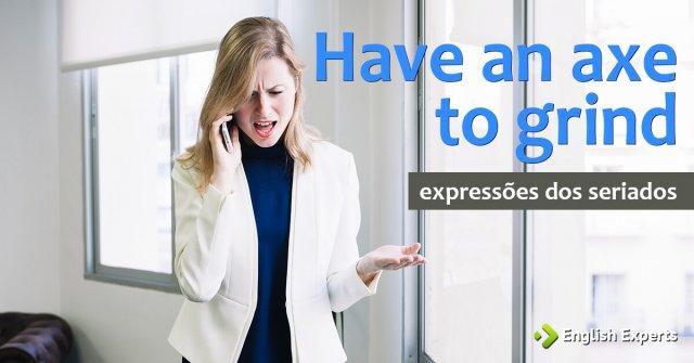 Expressões dos Seriados: Have an axe to grind