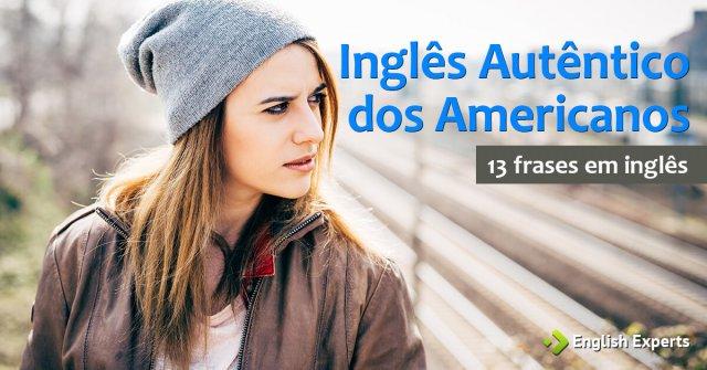 13 frases com Inglês Autêntico dos Americanos