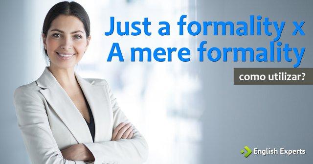 Just a formality x A mere formality: Como utilizar