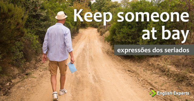 Expressões dos Seriados: Keep something/someone at bay