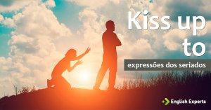 Expressões dos Seriados: Kiss up to