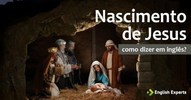 """Como dizer """"O Nascimento de Jesus"""" em inglês"""