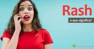 Rash: precipitado, imprudente, inconsequente em inglês