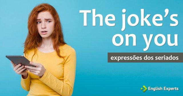 Expressões dos Seriados: The joke's on you