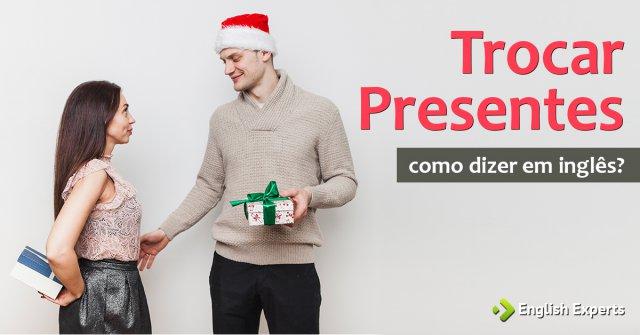"""Como dizer """"Trocar presentes [no Natal, etc]"""" em inglês"""