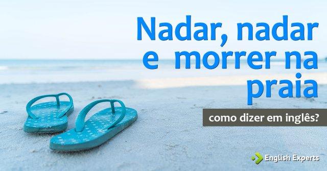 """Como dizer """"Nadar, nadar e morrer na praia"""" em inglês"""
