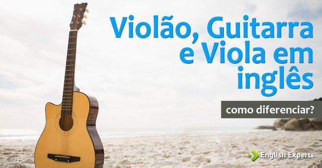 """Como diferenciar """"violão, guitarra e viola"""" em inglês"""