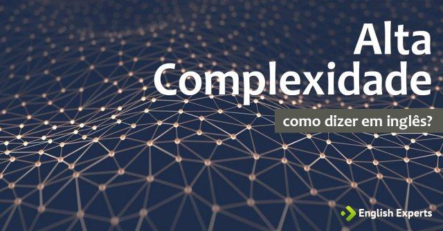"""Como dizer """"Alta complexidade"""" em inglês"""