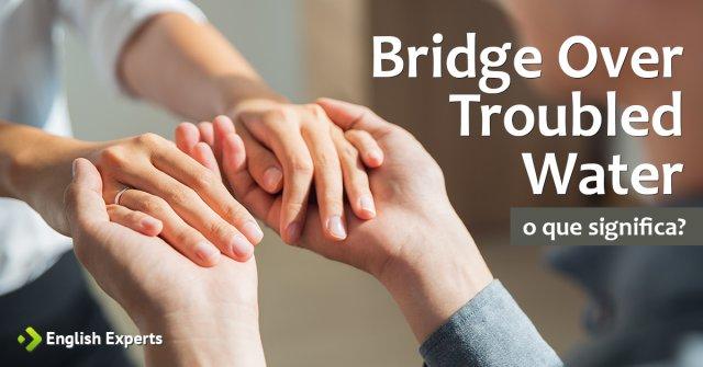 """Significado de """"Bridge Over Troubled Water"""""""