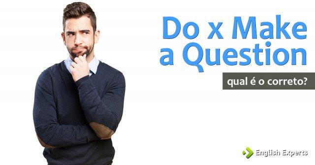 Do x Make a Question:Fazer uma Pergunta em inglês: Qual uso?
