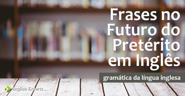 Frases No Futuro Do Pretérito Em Inglês English Experts