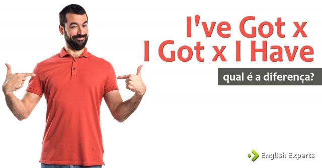 I've Got x I Got x I Have: Qual a Diferença?