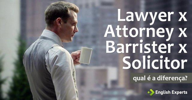 Lawyer x Attorney x Barrister x Solicitor: Qual a Diferença?