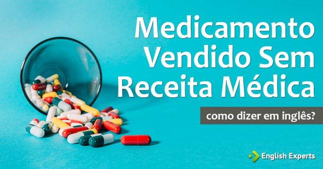 """Como diz """"Medicamento vendido sem receita médica"""" em inglês"""