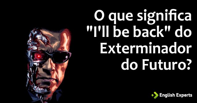 O Que Significa Ill Be Back Do Exterminador Do Futuro English