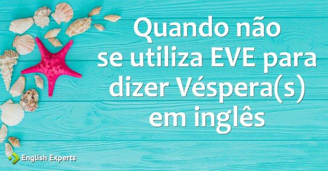 """Quando não se utiliza EVE para dizer """"Véspera(s)"""" em inglês"""