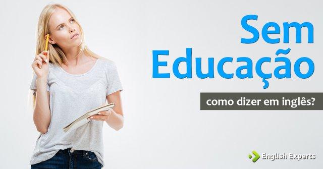 """Como dizer """"Sem educação"""" em inglês"""