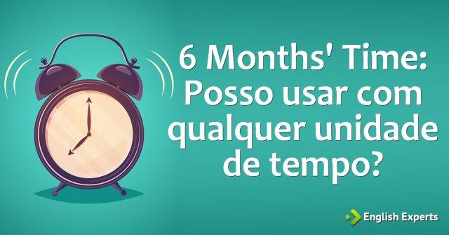 6 Months' Time: Posso usar com Qualquer Unidade de Tempo?