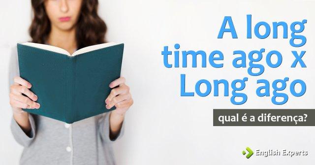 A long time ago x Long ago: Qual é a diferença?