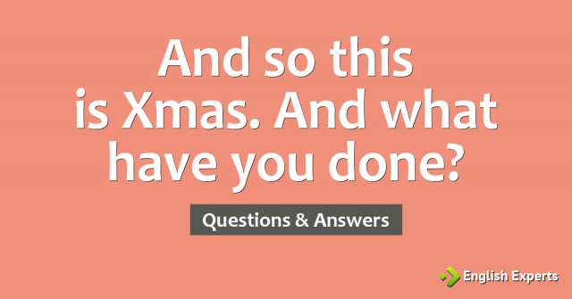 And so this is Xmas. And what have you done?