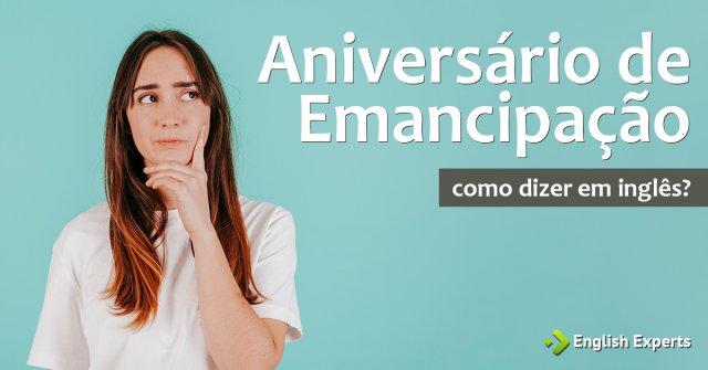 """Como dizer """"Aniversário de Emancipação"""" em inglês"""