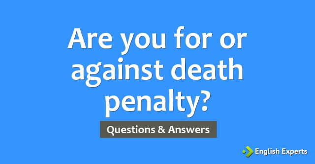 Are you for or against death penalty?