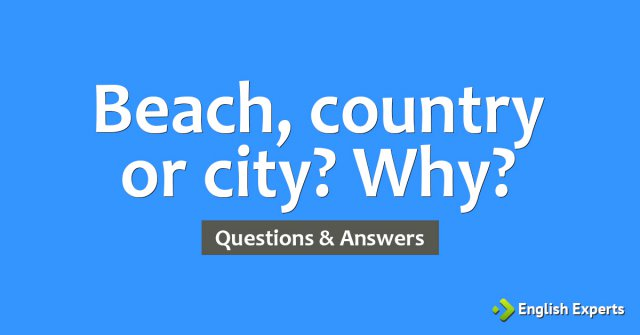 Beach, country or city? Why?