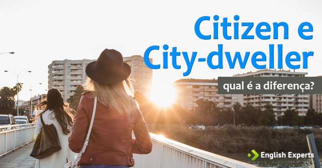Citizen e City-dweller: Qual é a diferença?