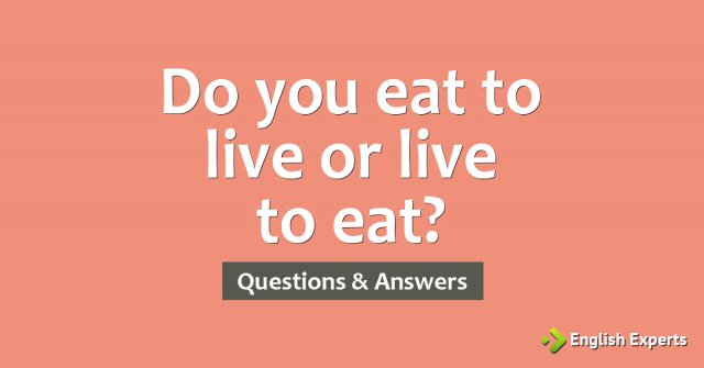 Do you eat to live or live to eat?