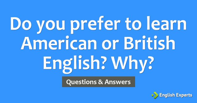 Do you prefer to learn American or British English? Why?
