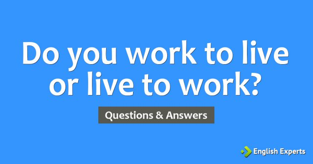 Do you work to live or live to work?