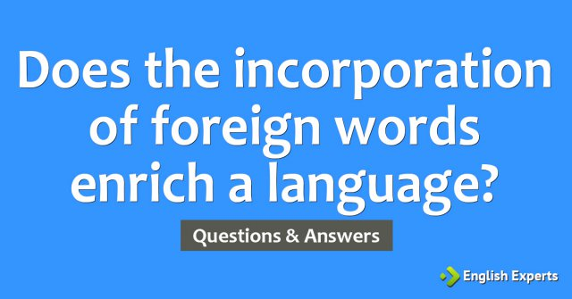 Does the incorporation of foreign words enrich a language?