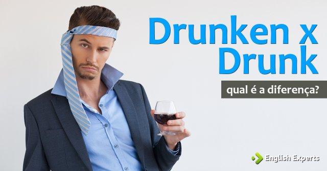 Drunken x Drunk: Qual a diferença?