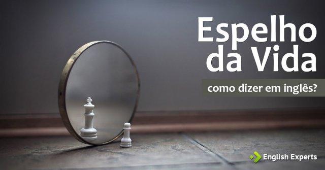 """Como dizer """"Espelho da Vida"""" em inglês"""