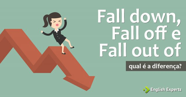 Fall down, Fall off e Fall out of: Qual é a diferença?