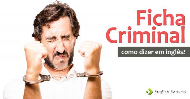 """Como dizer """"Ficha Criminal"""" em inglês"""