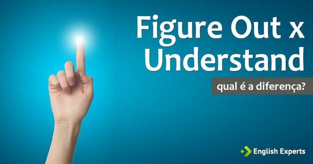 Figure Out x Understand: Qual a diferença