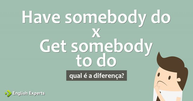 Have somebody do/doing x Get somebody to do/doing