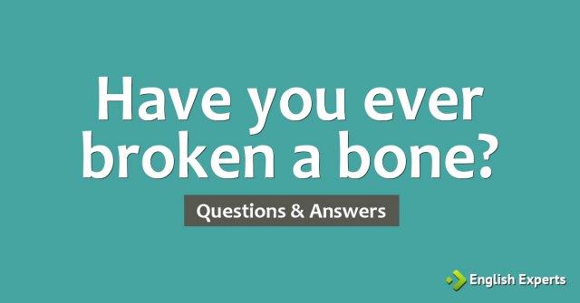 Have you ever broken a bone?