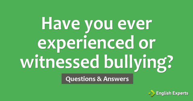 Have you ever experienced or witnessed bullying?