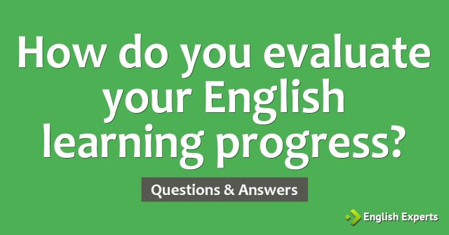 How do you evaluate your English learning progress?