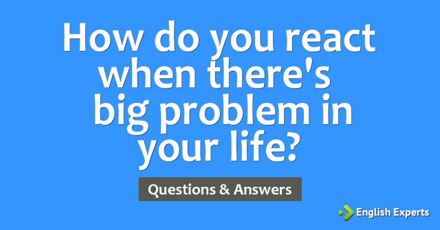 How do you react when there's a big problem in your life?