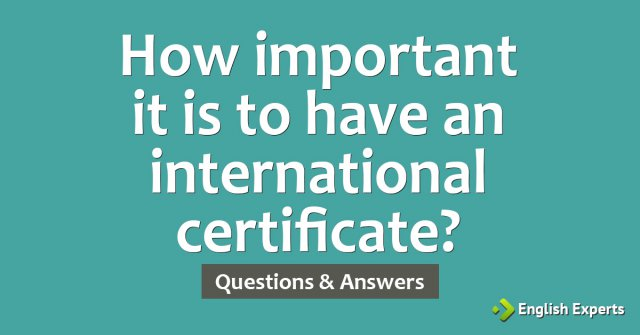 How important it is to have an international certificate?