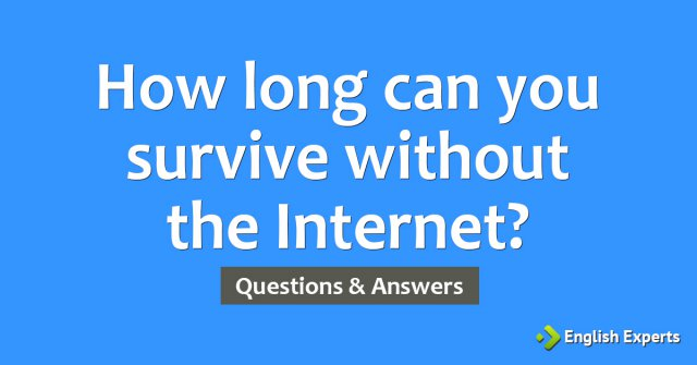 How long can you survive without the Internet?