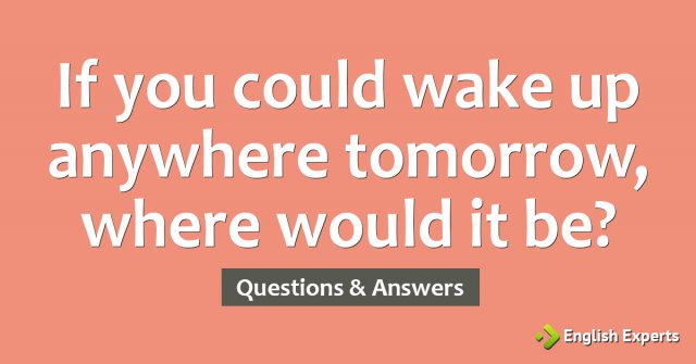 If you could wake up anywhere tomorrow, where would it be?