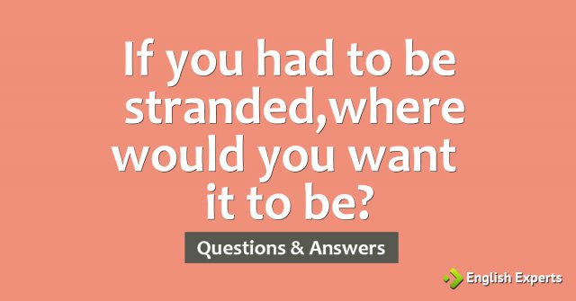If you had to be stranded, where would you want it to be?