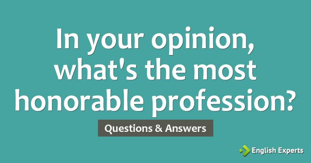 In your opinion, what's the most honorable profession?
